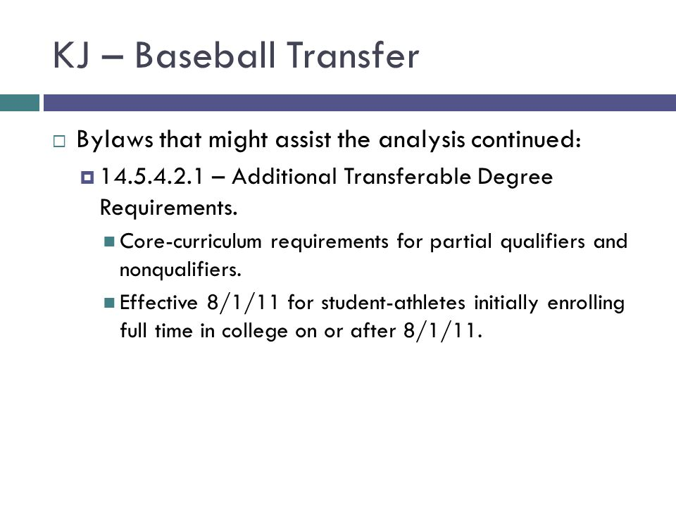KJ – Baseball Transfer Bylaws that might assist the analysis continued: 14.5.4.2.1 – Additional Transferable Degree Requirements. Core-curriculum requ