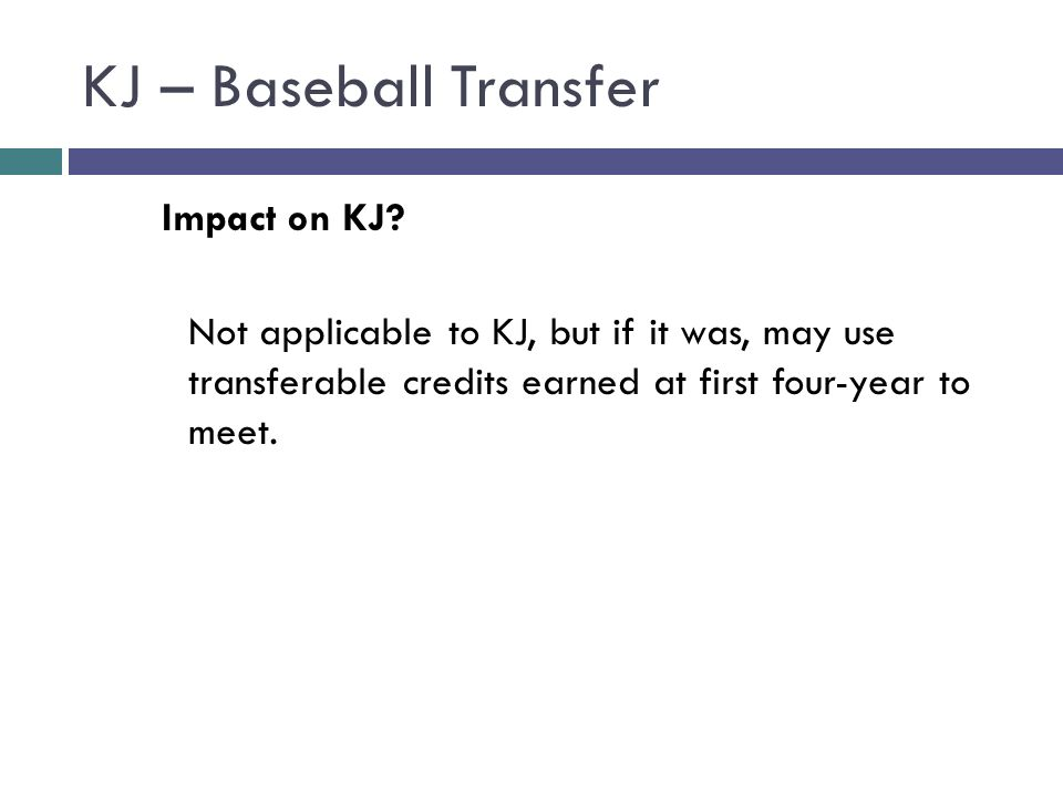 KJ – Baseball Transfer Impact on KJ? Not applicable to KJ, but if it was, may use transferable credits earned at first four-year to meet.