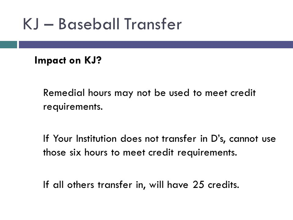 KJ – Baseball Transfer Impact on KJ? Remedial hours may not be used to meet credit requirements. If Your Institution does not transfer in Ds, cannot u