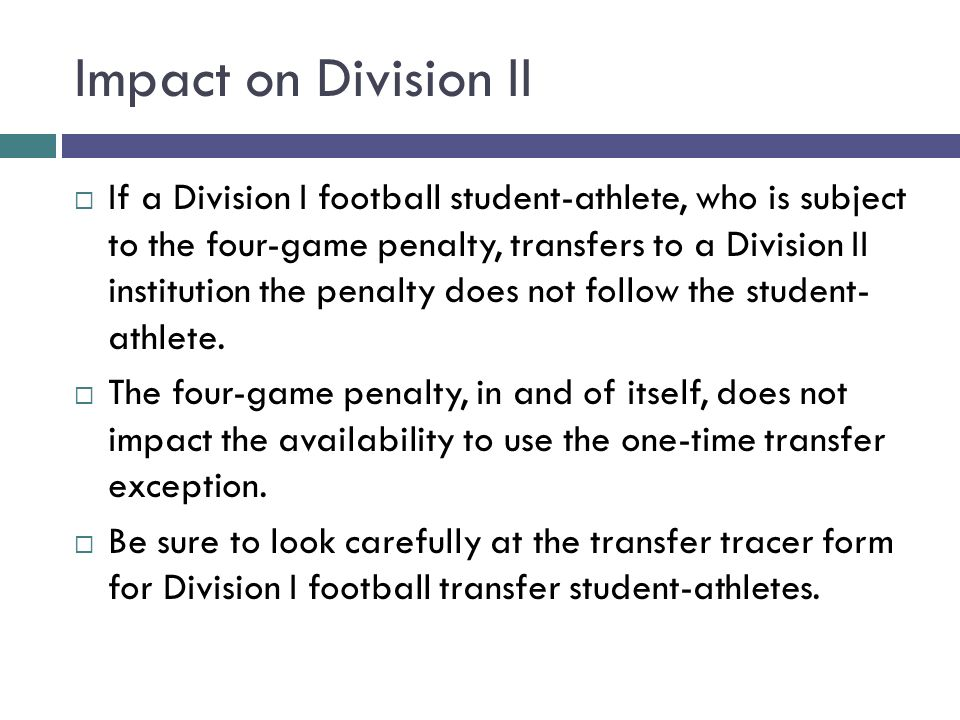 Impact on Division II If a Division I football student-athlete, who is subject to the four-game penalty, transfers to a Division II institution the pe