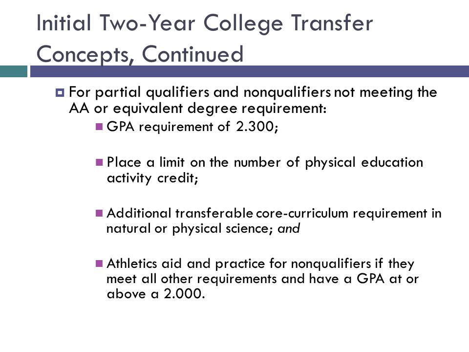 Initial Two-Year College Transfer Concepts, Continued For partial qualifiers and nonqualifiers not meeting the AA or equivalent degree requirement: GP