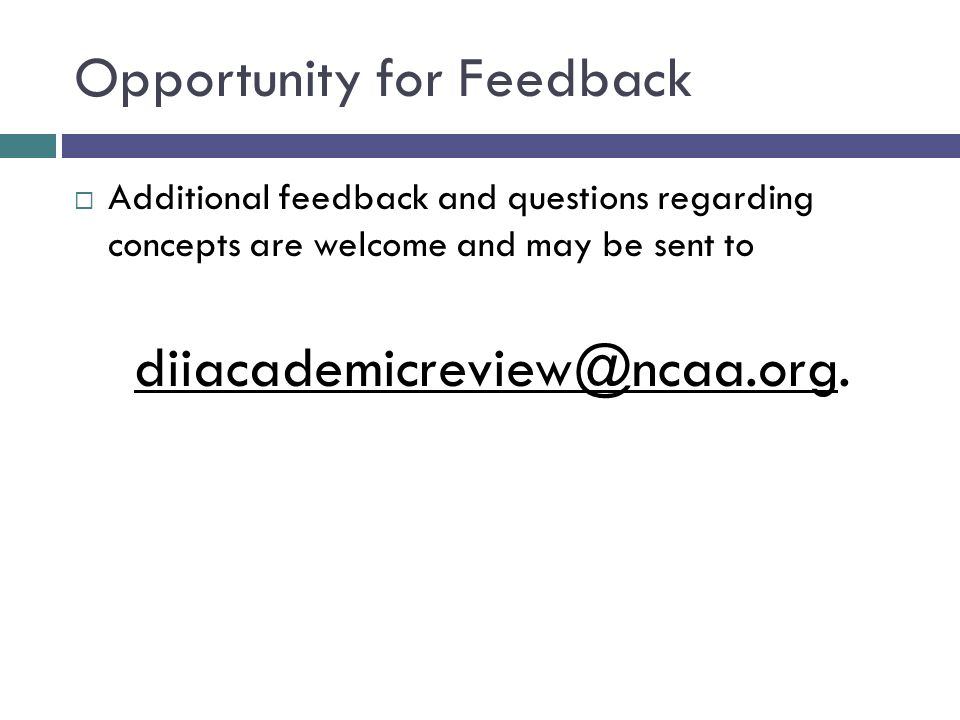 Opportunity for Feedback Additional feedback and questions regarding concepts are welcome and may be sent to diiacademicreview@ncaa.org.