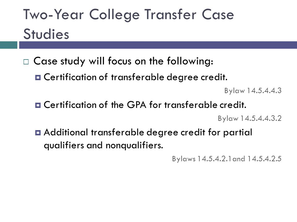 Two-Year College Transfer Case Studies Case study will focus on the following: Certification of transferable degree credit. Bylaw 14.5.4.4.3 Certifica
