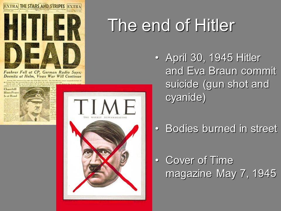 The end of Hitler April 30, 1945 Hitler and Eva Braun commit suicide (gun shot and cyanide)April 30, 1945 Hitler and Eva Braun commit suicide (gun sho