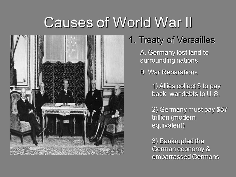 Causes of World War II 1. Treaty of Versailles A. Germany lost land to surrounding nations B. War Reparations 1) Allies collect $ to pay back war debt