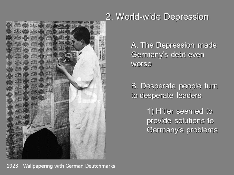 2. World-wide Depression A. The Depression made Germanys debt even worse B. Desperate people turn to desperate leaders 1) Hitler seemed to provide sol