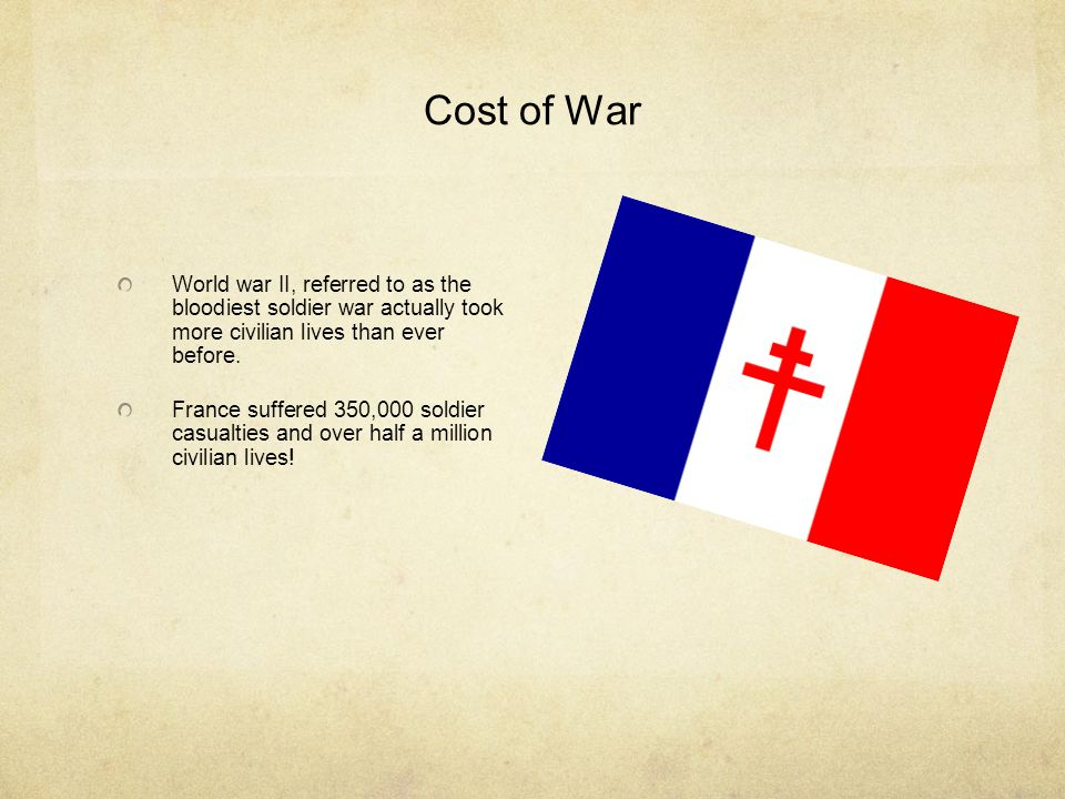Cost of War World war II, referred to as the bloodiest soldier war actually took more civilian lives than ever before. France suffered 350,000 soldier