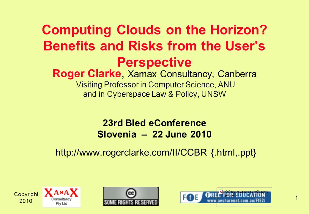 Copyright 2010 1 Roger Clarke, Xamax Consultancy, Canberra Visiting Professor in Computer Science, ANU and in Cyberspace Law & Policy, UNSW 23rd Bled eConference Slovenia – 22 June 2010 http://www.rogerclarke.com/II/CCBR {.html,.ppt} Computing Clouds on the Horizon.