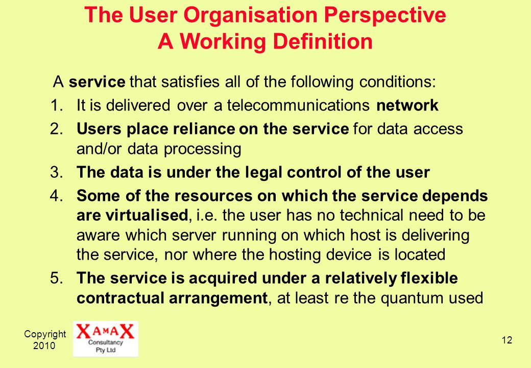 Copyright 2010 12 The User Organisation Perspective A Working Definition A service that satisfies all of the following conditions: 1.It is delivered over a telecommunications network 2.Users place reliance on the service for data access and/or data processing 3.The data is under the legal control of the user 4.Some of the resources on which the service depends are virtualised, i.e.