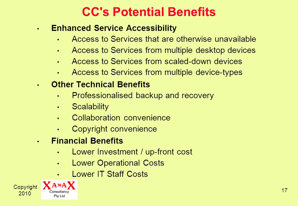 Copyright 2010 17 CC s Potential Benefits Enhanced Service Accessibility Access to Services that are otherwise unavailable Access to Services from multiple desktop devices Access to Services from scaled-down devices Access to Services from multiple device-types Other Technical Benefits Professionalised backup and recovery Scalability Collaboration convenience Copyright convenience Financial Benefits Lower Investment / up-front cost Lower Operational Costs Lower IT Staff Costs