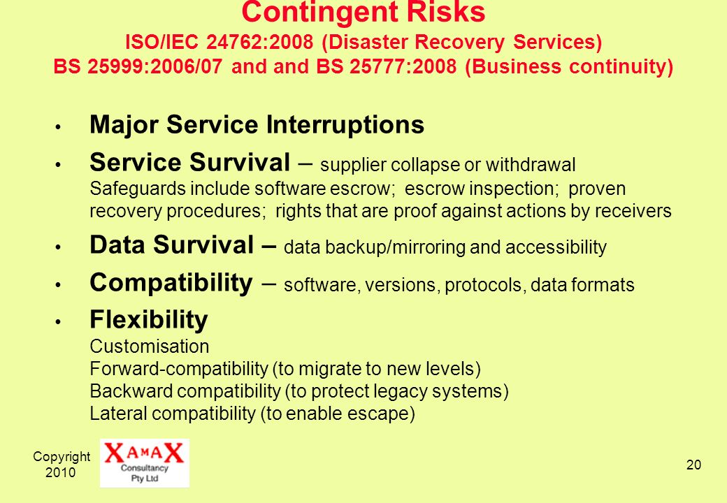 Copyright 2010 20 Contingent Risks ISO/IEC 24762:2008 (Disaster Recovery Services) BS 25999:2006/07 and and BS 25777:2008 (Business continuity) Major Service Interruptions Service Survival – supplier collapse or withdrawal Safeguards include software escrow; escrow inspection; proven recovery procedures; rights that are proof against actions by receivers Data Survival – data backup/mirroring and accessibility Compatibility – software, versions, protocols, data formats Flexibility Customisation Forward-compatibility (to migrate to new levels) Backward compatibility (to protect legacy systems) Lateral compatibility (to enable escape)