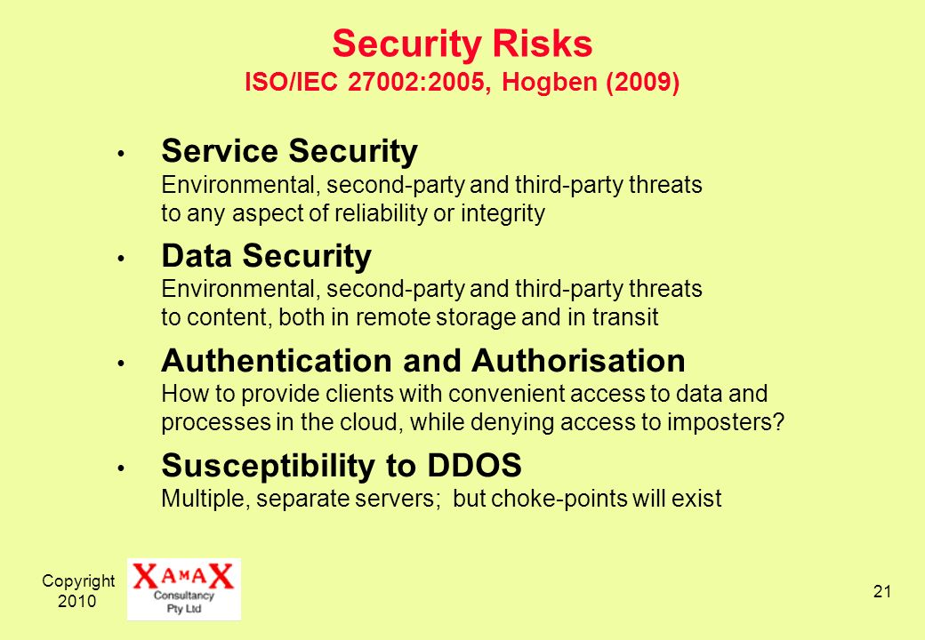 Copyright 2010 21 Security Risks ISO/IEC 27002:2005, Hogben (2009) Service Security Environmental, second-party and third-party threats to any aspect of reliability or integrity Data Security Environmental, second-party and third-party threats to content, both in remote storage and in transit Authentication and Authorisation How to provide clients with convenient access to data and processes in the cloud, while denying access to imposters.