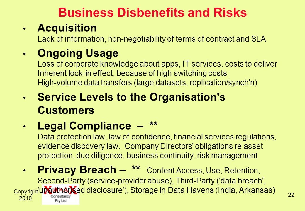 Copyright 2010 22 Business Disbenefits and Risks Acquisition Lack of information, non-negotiability of terms of contract and SLA Ongoing Usage Loss of corporate knowledge about apps, IT services, costs to deliver Inherent lock-in effect, because of high switching costs High-volume data transfers (large datasets, replication/synch n) Service Levels to the Organisation s Customers Legal Compliance – ** Data protection law, law of confidence, financial services regulations, evidence discovery law.