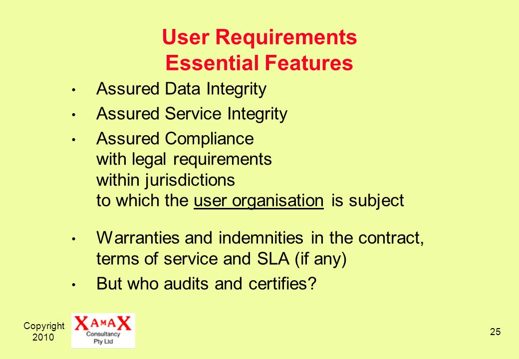 Copyright User Requirements Essential Features Assured Data Integrity Assured Service Integrity Assured Compliance with legal requirements within jurisdictions to which the user organisation is subject Warranties and indemnities in the contract, terms of service and SLA (if any) But who audits and certifies