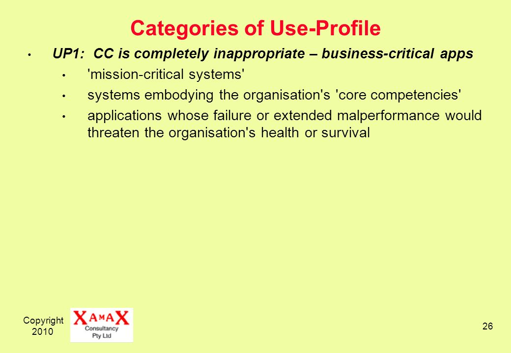 Copyright 2010 26 Categories of Use-Profile UP1: CC is completely inappropriate – business-critical apps mission-critical systems systems embodying the organisation s core competencies applications whose failure or extended malperformance would threaten the organisation s health or survival