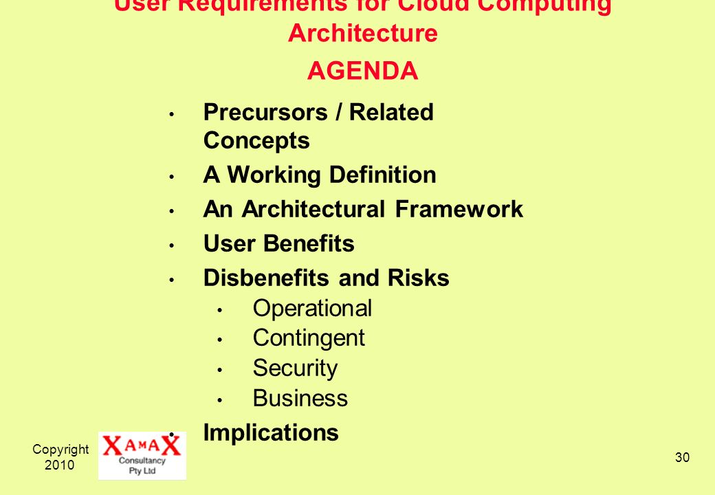 Copyright User Requirements for Cloud Computing Architecture AGENDA Precursors / Related Concepts A Working Definition An Architectural Framework User Benefits Disbenefits and Risks Operational Contingent Security Business Implications
