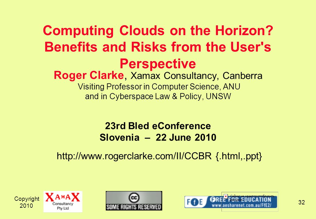 Copyright 2010 32 Roger Clarke, Xamax Consultancy, Canberra Visiting Professor in Computer Science, ANU and in Cyberspace Law & Policy, UNSW 23rd Bled eConference Slovenia – 22 June 2010 http://www.rogerclarke.com/II/CCBR {.html,.ppt} Computing Clouds on the Horizon.