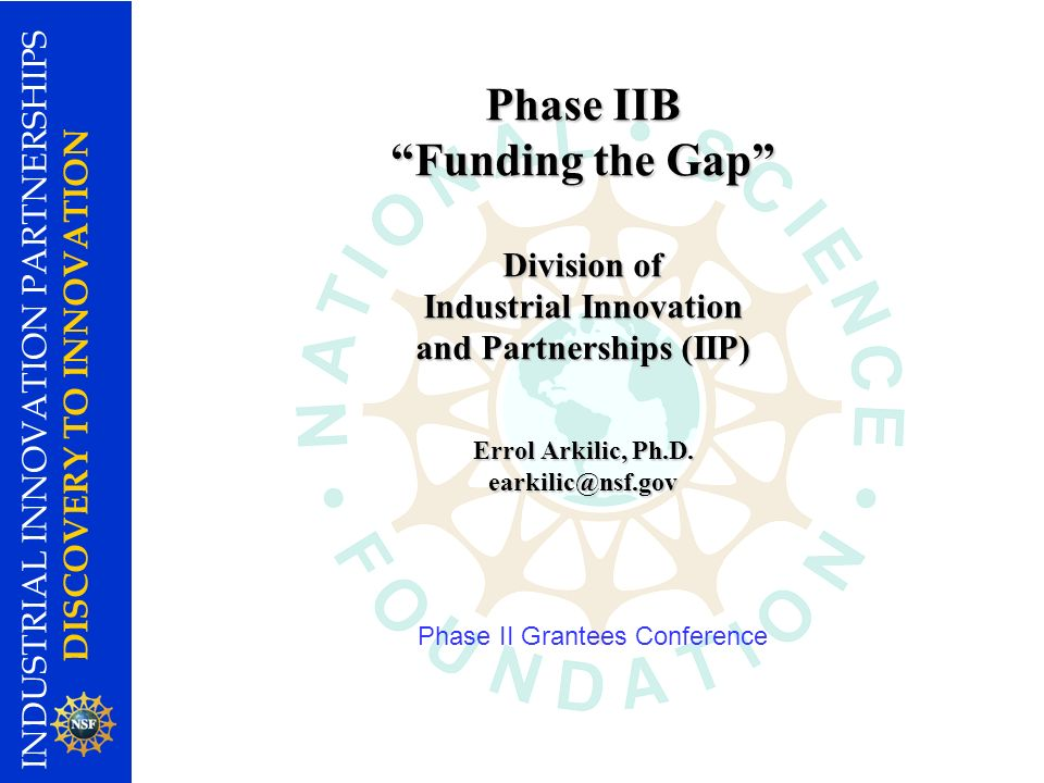 INDUSTRIAL INNOVATION PARTNERSHIPS DISCOVERY TO INNOVATION Phase IIB Funding the Gap Division of Industrial Innovation and Partnerships (IIP) Errol Arkilic, Ph.D.