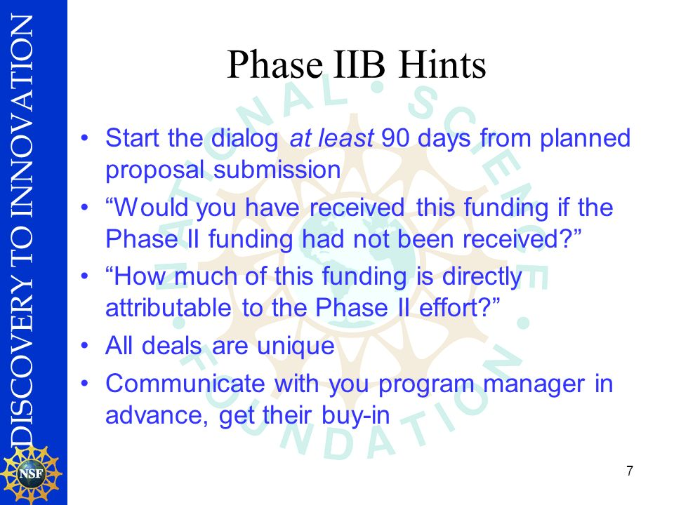 DISCOVERY TO INNOVATION 7 Phase IIB Hints Start the dialog at least 90 days from planned proposal submission Would you have received this funding if the Phase II funding had not been received.