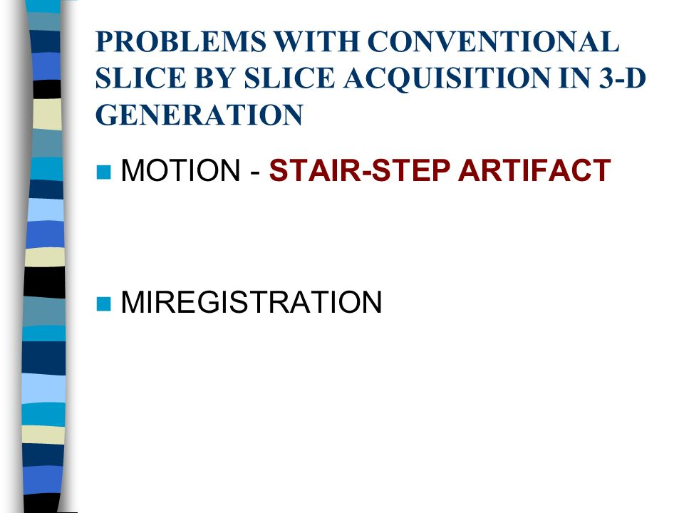 PROBLEMS WITH CONVENTIONAL SLICE BY SLICE ACQUISITION IN 3-D GENERATION MOTION - STAIR-STEP ARTIFACT MIREGISTRATION