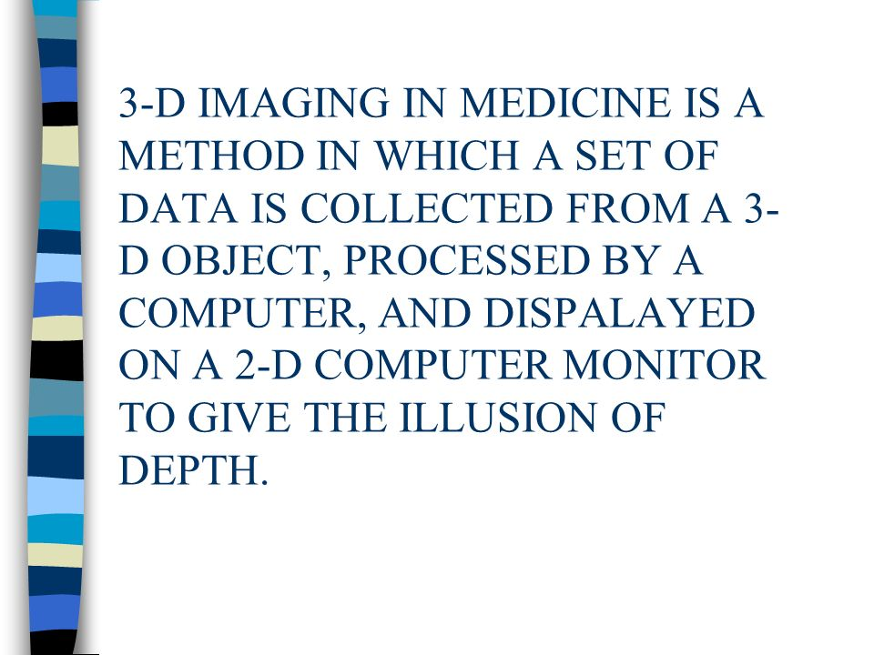 3-D IMAGING IN MEDICINE IS A METHOD IN WHICH A SET OF DATA IS COLLECTED FROM A 3- D OBJECT, PROCESSED BY A COMPUTER, AND DISPALAYED ON A 2-D COMPUTER MONITOR TO GIVE THE ILLUSION OF DEPTH.