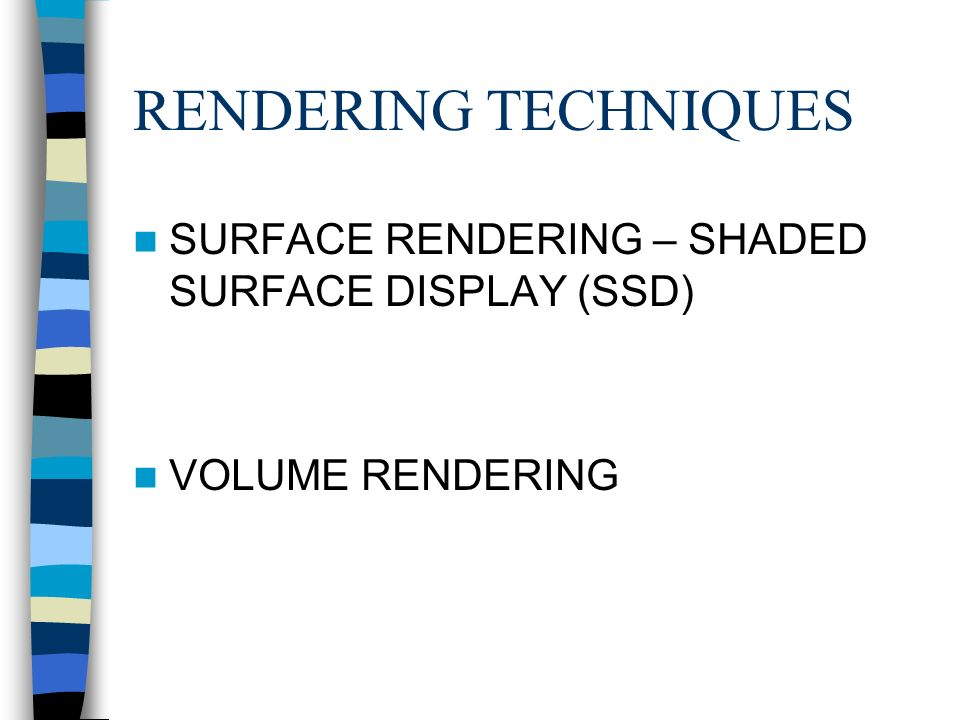 RENDERING TECHNIQUES SURFACE RENDERING – SHADED SURFACE DISPLAY (SSD) VOLUME RENDERING