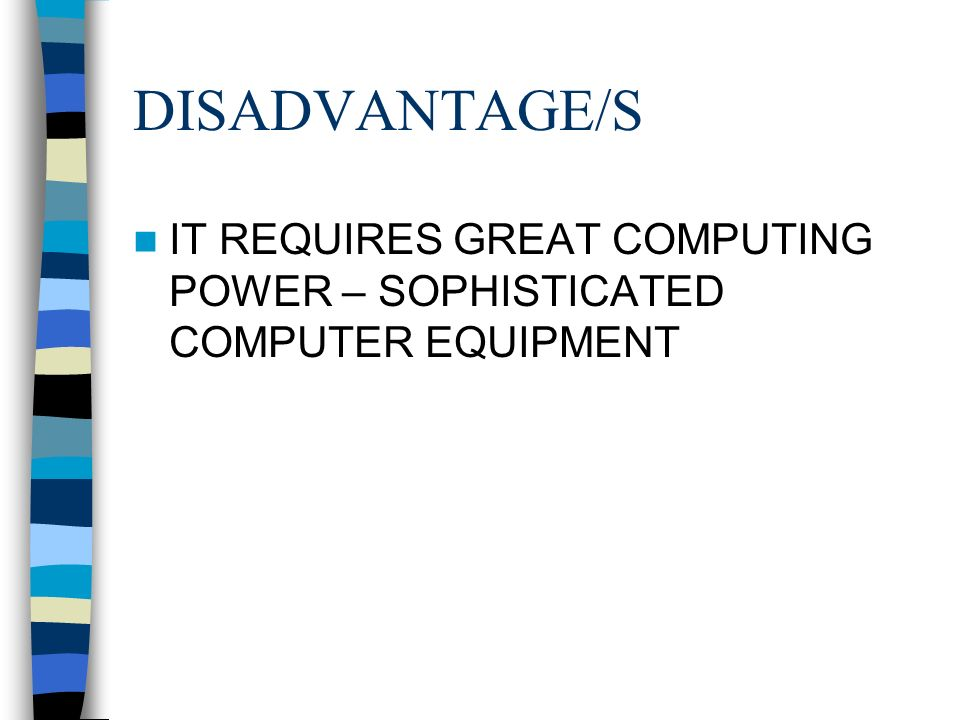 DISADVANTAGE/S IT REQUIRES GREAT COMPUTING POWER – SOPHISTICATED COMPUTER EQUIPMENT