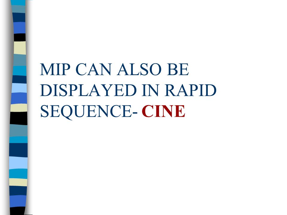 MIP CAN ALSO BE DISPLAYED IN RAPID SEQUENCE- CINE