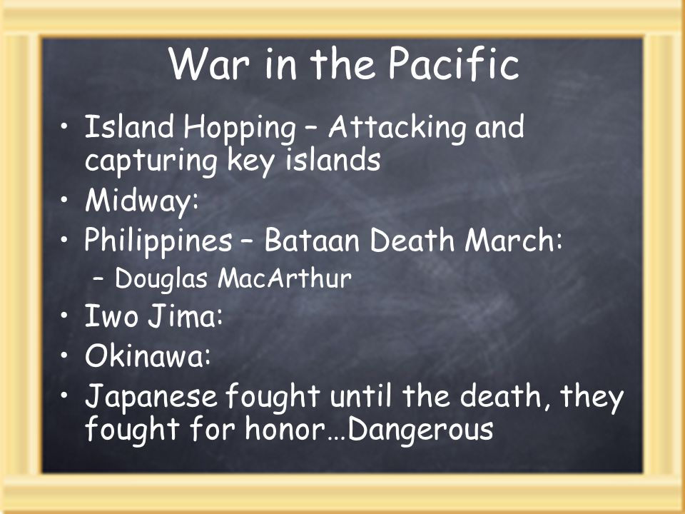 War in the Pacific Island Hopping – Attacking and capturing key islands Midway: Philippines – Bataan Death March: –Douglas MacArthur Iwo Jima: Okinawa: Japanese fought until the death, they fought for honor…Dangerous