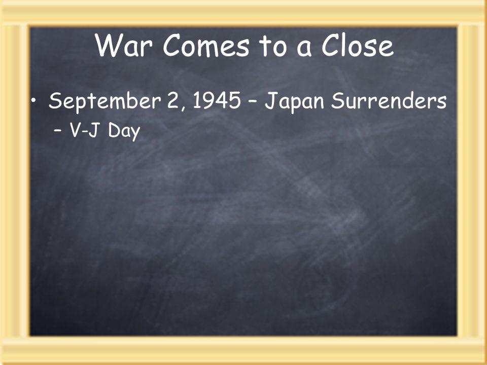 War Comes to a Close September 2, 1945 – Japan Surrenders –V-J Day