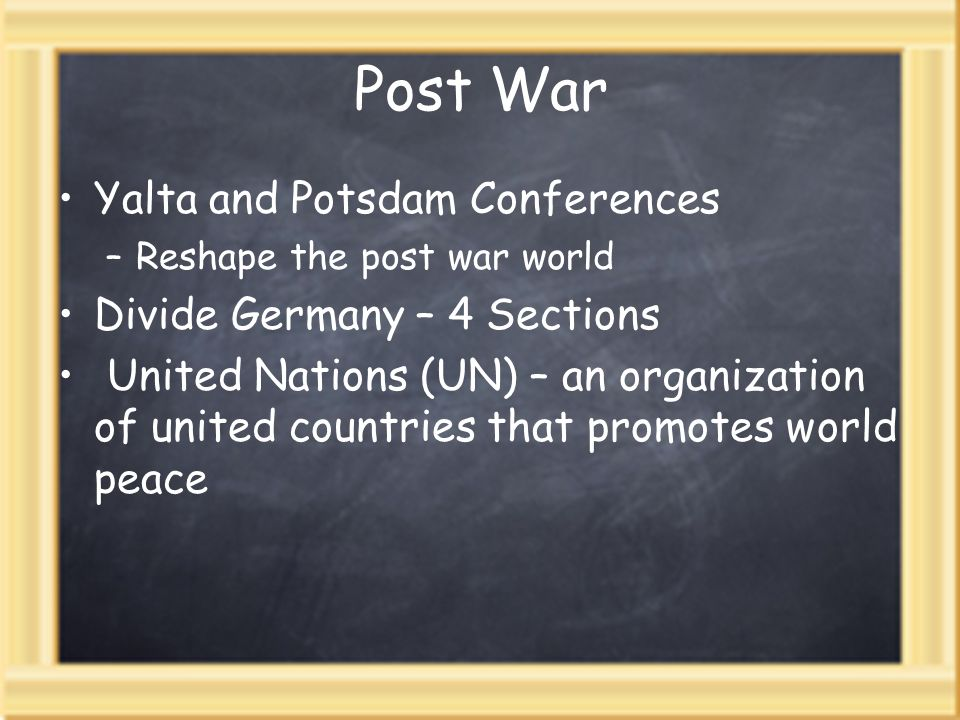 Post War Yalta and Potsdam Conferences –Reshape the post war world Divide Germany – 4 Sections United Nations (UN) – an organization of united countries that promotes world peace