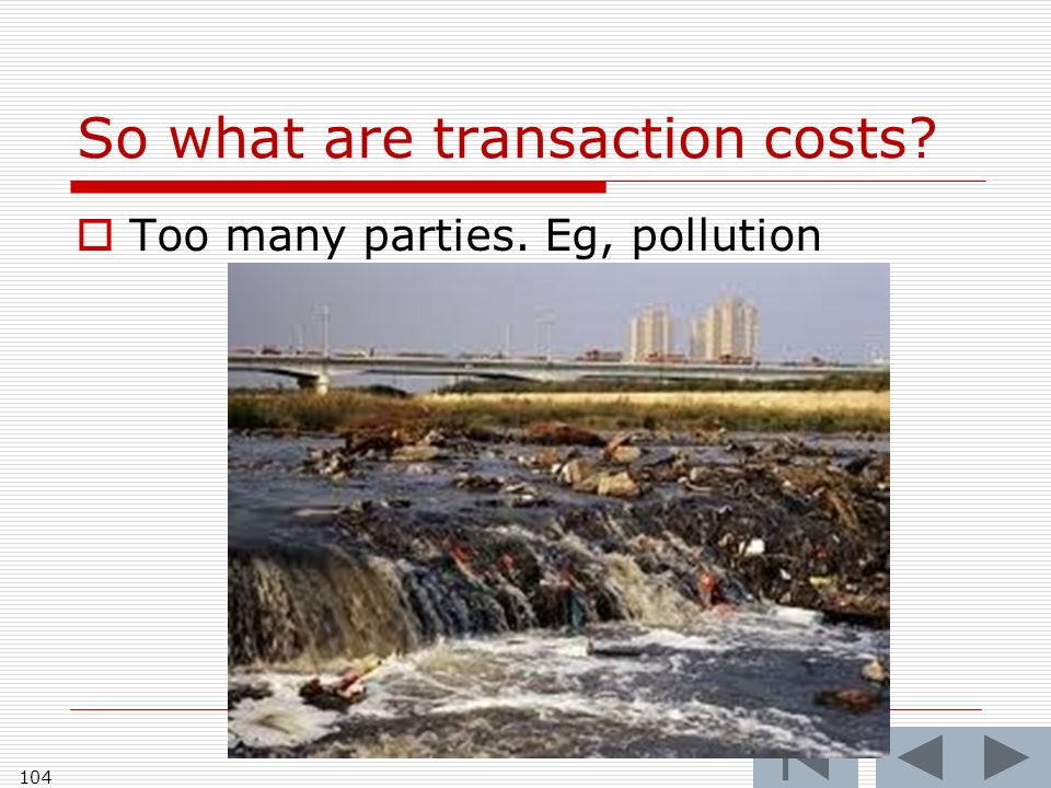 So what are transaction costs 104 Too many parties. Eg, pollution