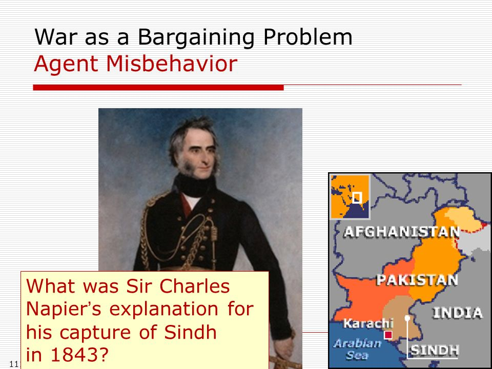 111 War as a Bargaining Problem Agent Misbehavior What was Sir Charles Napiers explanation for his capture of Sindh in 1843