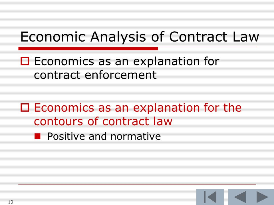 Economic Analysis of Contract Law Economics as an explanation for contract enforcement Economics as an explanation for the contours of contract law Positive and normative 12