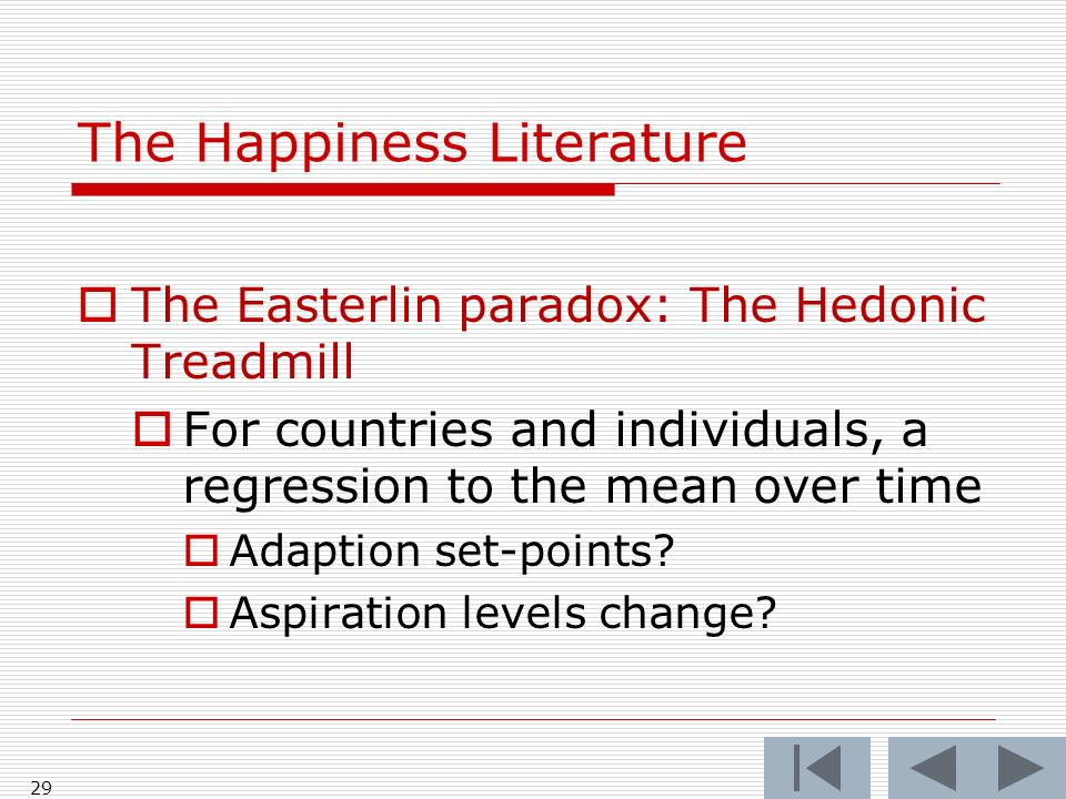The Happiness Literature The Easterlin paradox: The Hedonic Treadmill For countries and individuals, a regression to the mean over time Adaption set-points.