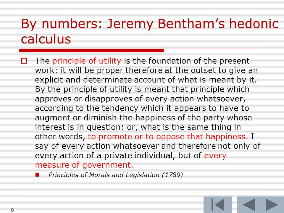 8 By numbers: Jeremy Benthams hedonic calculus The principle of utility is the foundation of the present work: it will be proper therefore at the outset to give an explicit and determinate account of what is meant by it.