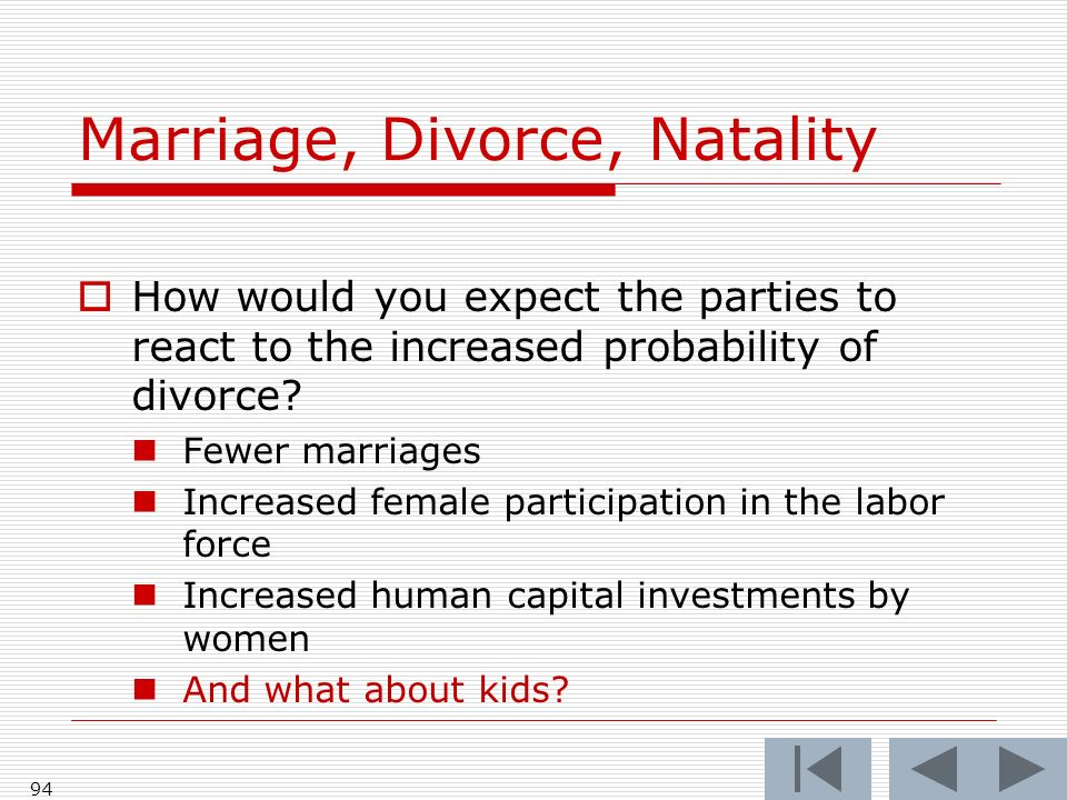 94 Marriage, Divorce, Natality How would you expect the parties to react to the increased probability of divorce.
