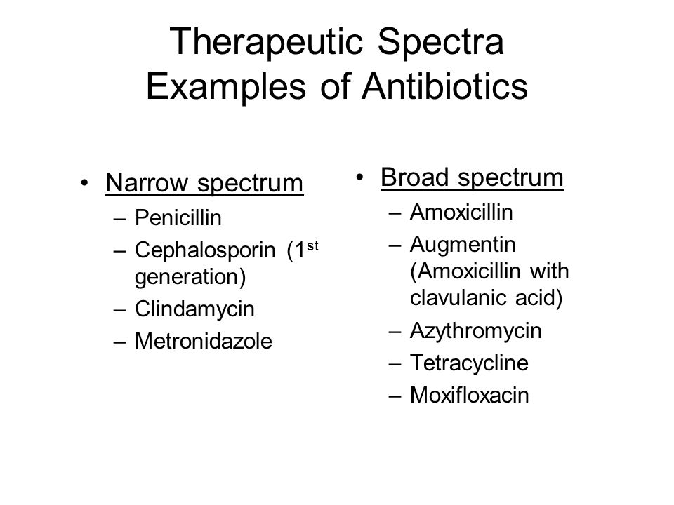 Therapeutic Spectra Examples of Antibiotics Narrow spectrum –Penicillin –Cephalosporin (1 st generation) –Clindamycin –Metronidazole Broad spectrum –A