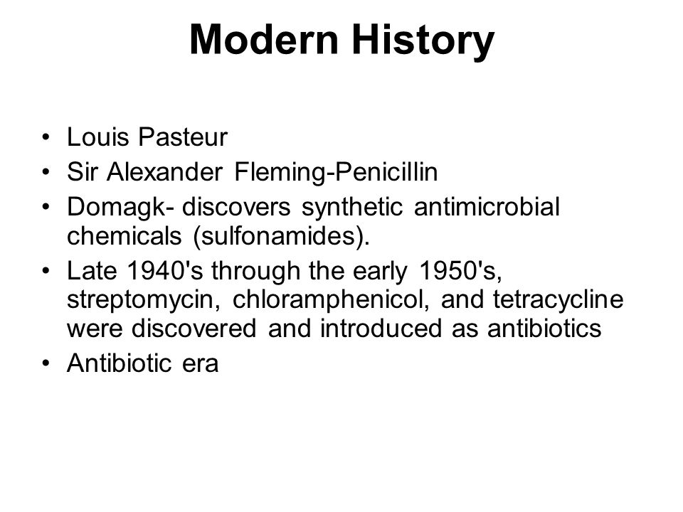 Modern History Louis Pasteur Sir Alexander Fleming-Penicillin Domagk- discovers synthetic antimicrobial chemicals (sulfonamides). Late 1940's through