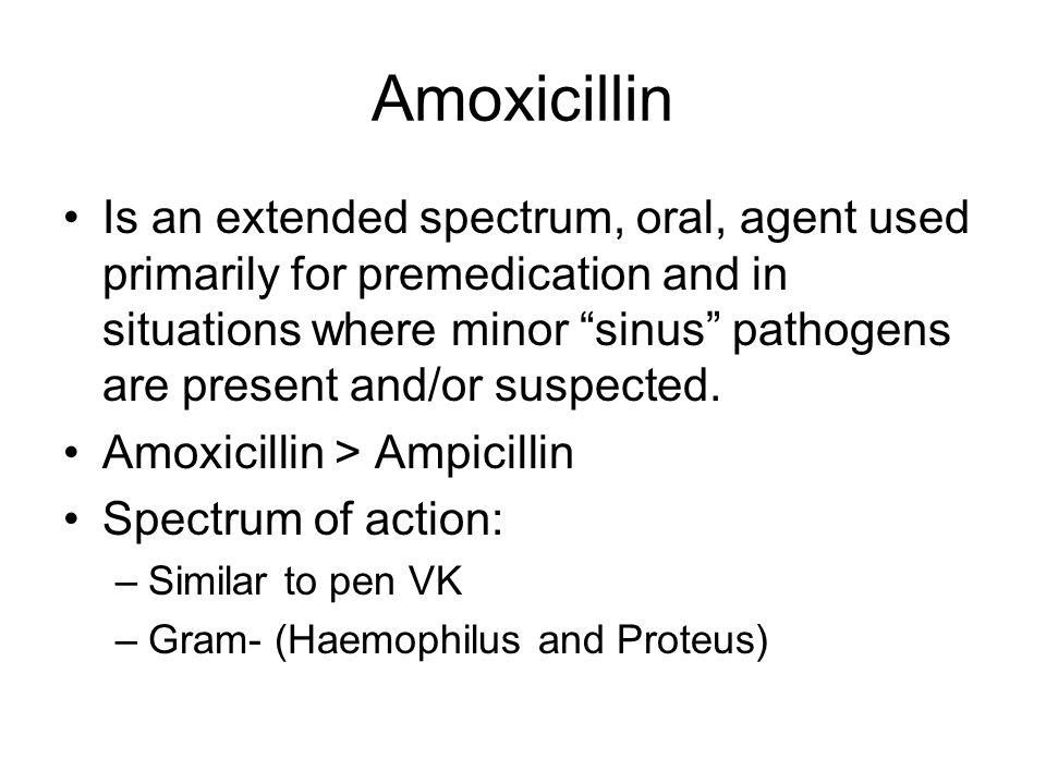 Amoxicillin Is an extended spectrum, oral, agent used primarily for premedication and in situations where minor sinus pathogens are present and/or sus
