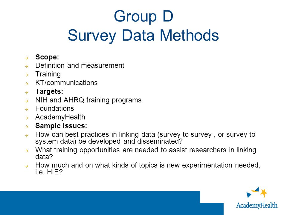 Group D Survey Data Methods Scope: Definition and measurement Training KT/communications Targets: NIH and AHRQ training programs Foundations AcademyHealth Sample issues: How can best practices in linking data (survey to survey, or survey to system data) be developed and disseminated.