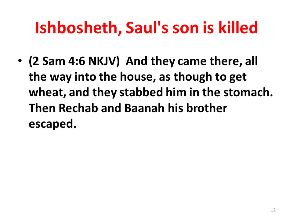 Ishbosheth, Saul's son is killed (2 Sam 4:6 NKJV) And they came there, all the way into the house, as though to get wheat, and they stabbed him in the