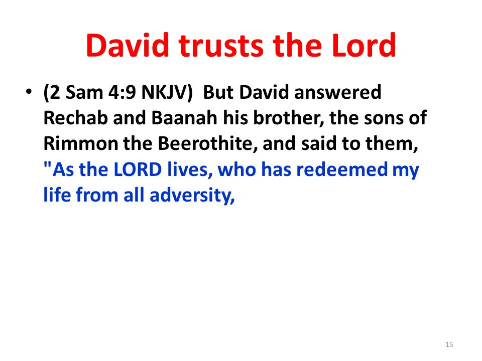 David trusts the Lord (2 Sam 4:9 NKJV) But David answered Rechab and Baanah his brother, the sons of Rimmon the Beerothite, and said to them,