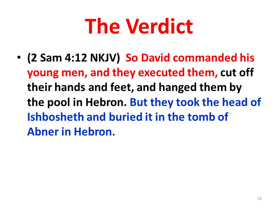 The Verdict (2 Sam 4:12 NKJV) So David commanded his young men, and they executed them, cut off their hands and feet, and hanged them by the pool in H