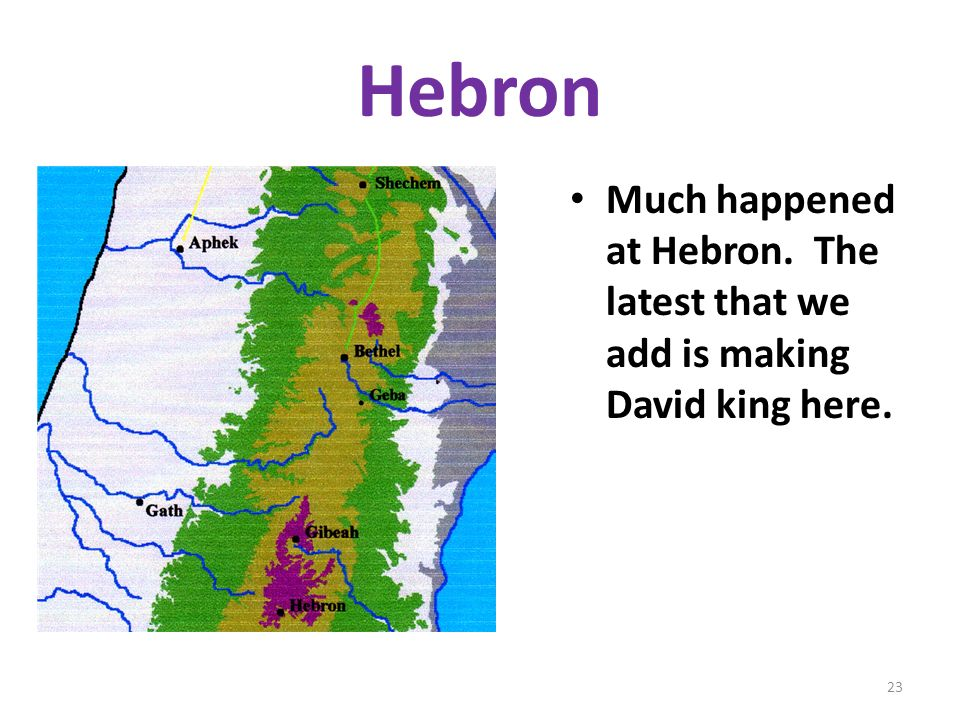 Hebron Much happened at Hebron. The latest that we add is making David king here. 23