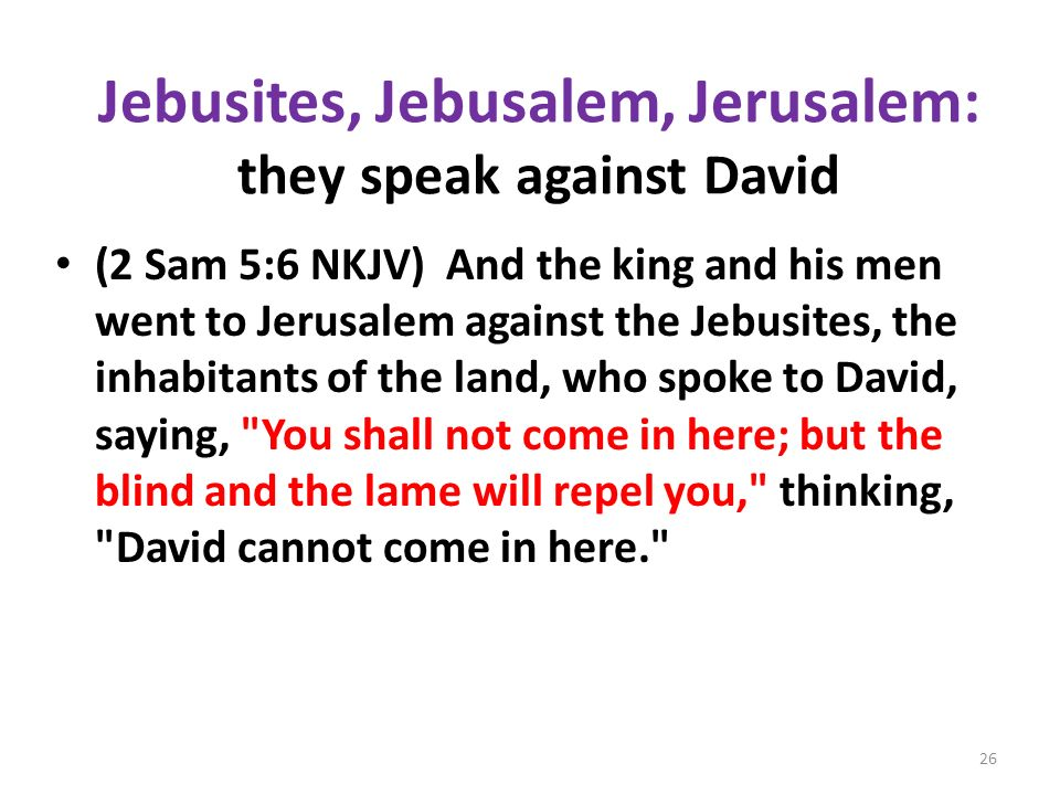 Jebusites, Jebusalem, Jerusalem: they speak against David (2 Sam 5:6 NKJV) And the king and his men went to Jerusalem against the Jebusites, the inhab