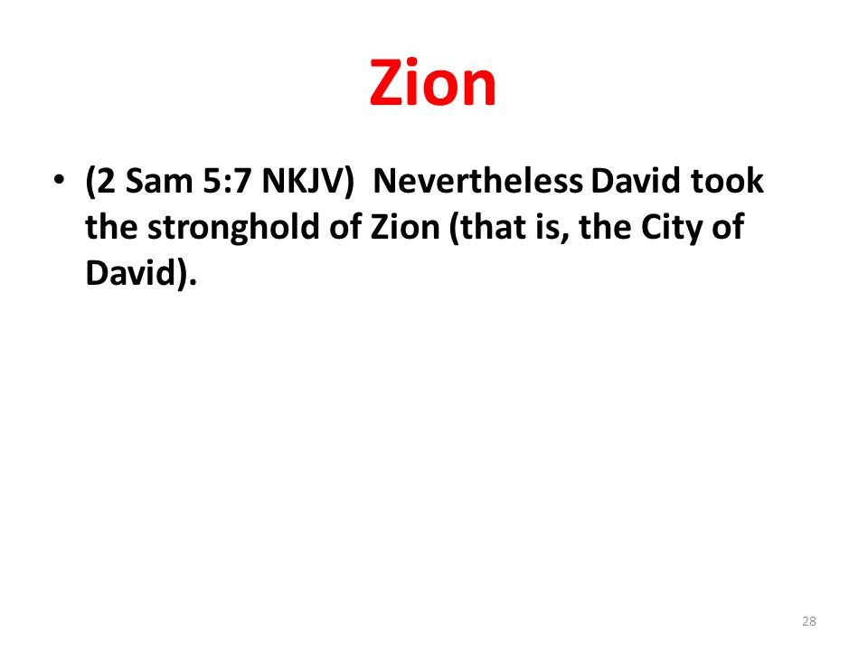 Zion (2 Sam 5:7 NKJV) Nevertheless David took the stronghold of Zion (that is, the City of David). 28