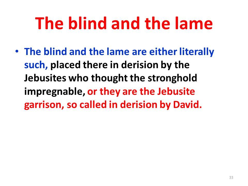 The blind and the lame The blind and the lame are either literally such, placed there in derision by the Jebusites who thought the stronghold impregna