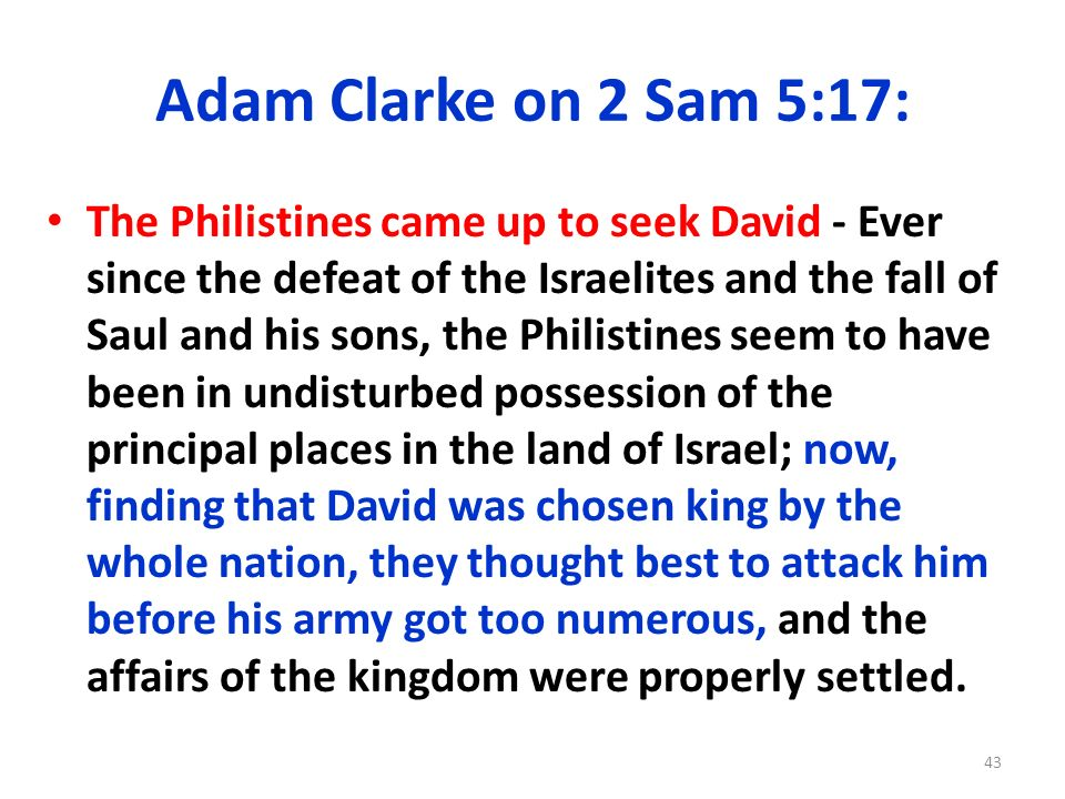 Adam Clarke on 2 Sam 5:17: The Philistines came up to seek David - Ever since the defeat of the Israelites and the fall of Saul and his sons, the Phil