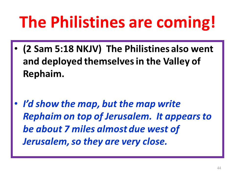The Philistines are coming! (2 Sam 5:18 NKJV) The Philistines also went and deployed themselves in the Valley of Rephaim. Id show the map, but the map